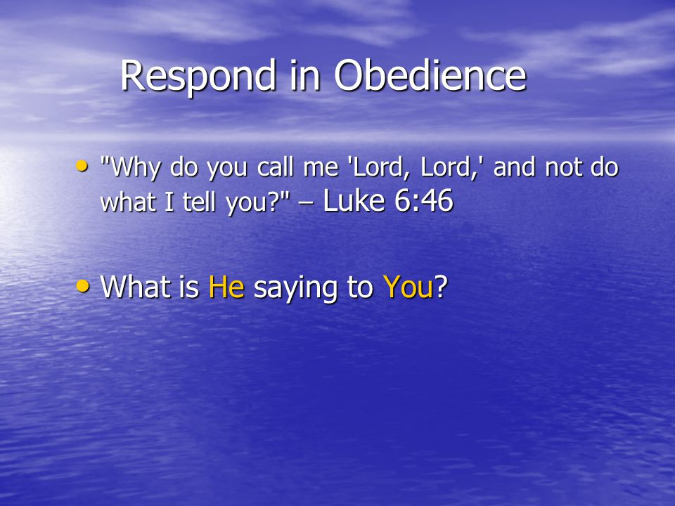 Respond in Obedience Why do you call me Lord, Lord, and not do what I tell you – Luke 6:46 Why do you call me Lord, Lord, and not do what I tell you – Luke 6:46 What is He saying to You.