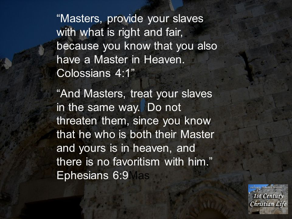 """""""Masters, provide your slaves with what is right and fair, because you know that you also have a Master in Heaven. Colossians 4:1"""" """"And Masters, treat"""