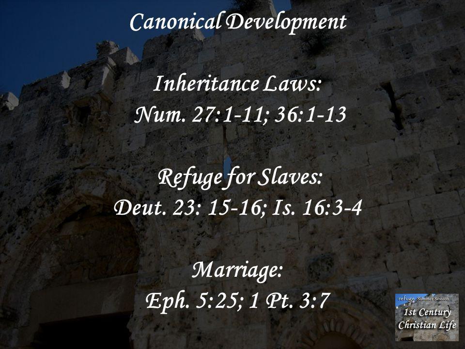 Canonical Development Inheritance Laws: Num. 27:1-11; 36:1-13 Refuge for Slaves: Deut. 23: 15-16; Is. 16:3-4 Marriage: Eph. 5:25; 1 Pt. 3:7