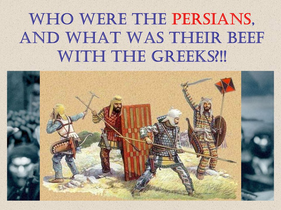 WHO WERE THE PERSIANS, AND WHAT WAS THEIR BEEF WITH THE GREEKS !!