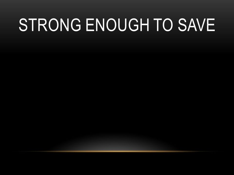 STRONG ENOUGH TO SAVE