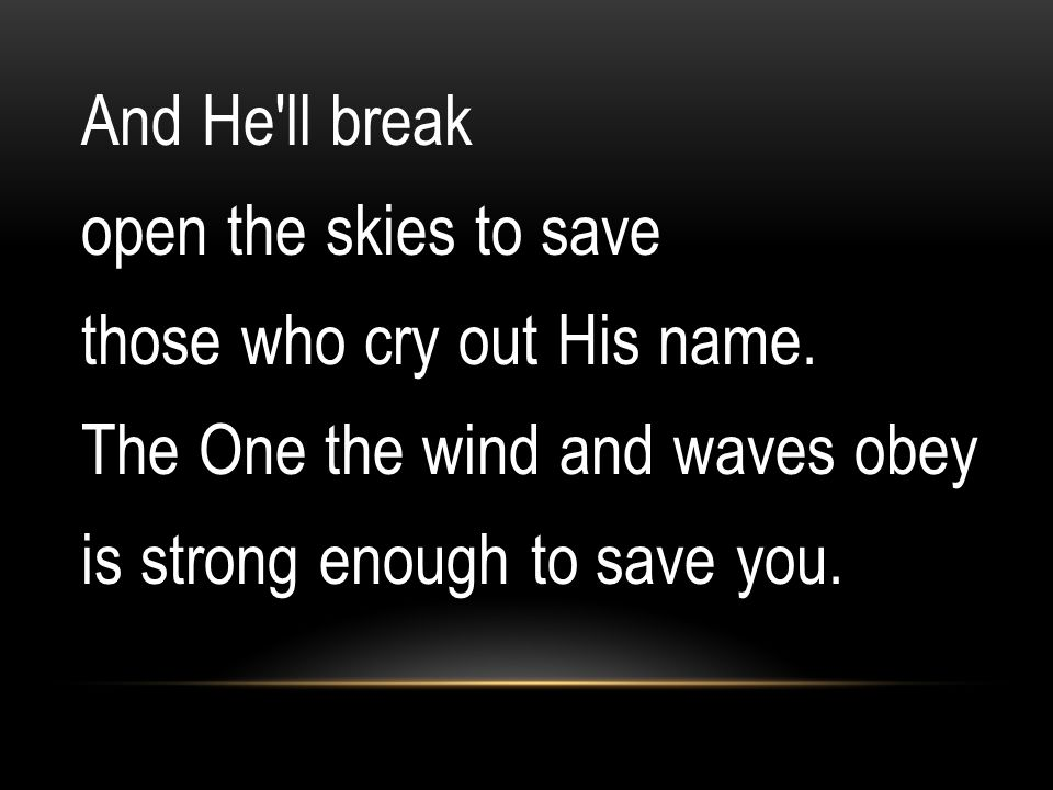 And He'll break open the skies to save those who cry out His name. The One the wind and waves obey is strong enough to save you.