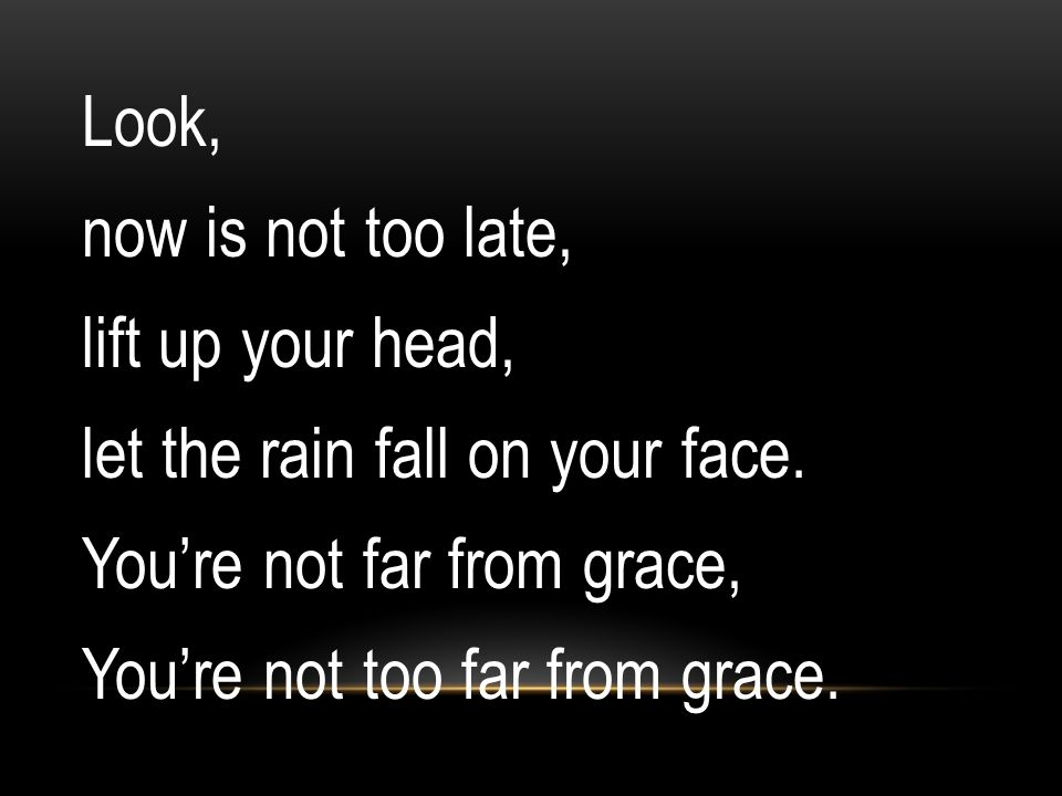 Look, now is not too late, lift up your head, let the rain fall on your face. You're not far from grace, You're not too far from grace.