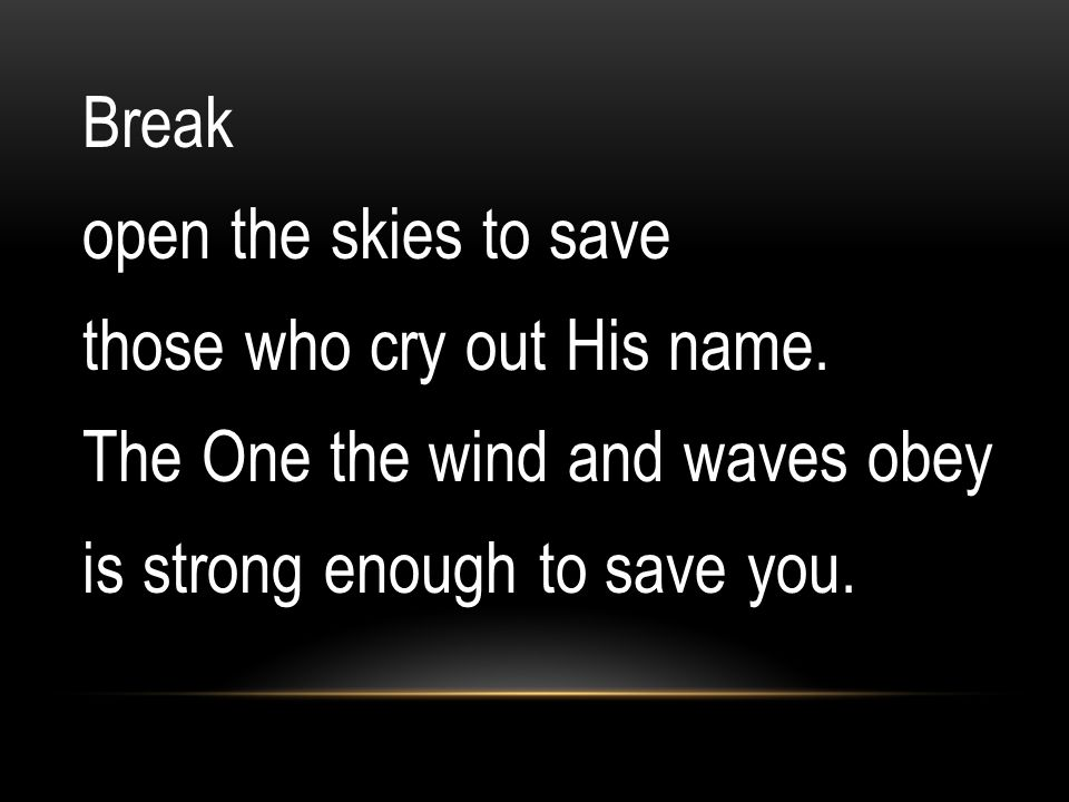 Break open the skies to save those who cry out His name. The One the wind and waves obey is strong enough to save you.