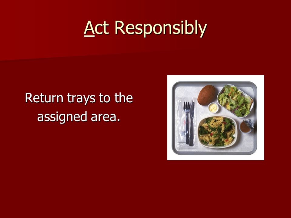 Act Responsibly Return trays to the assigned area.