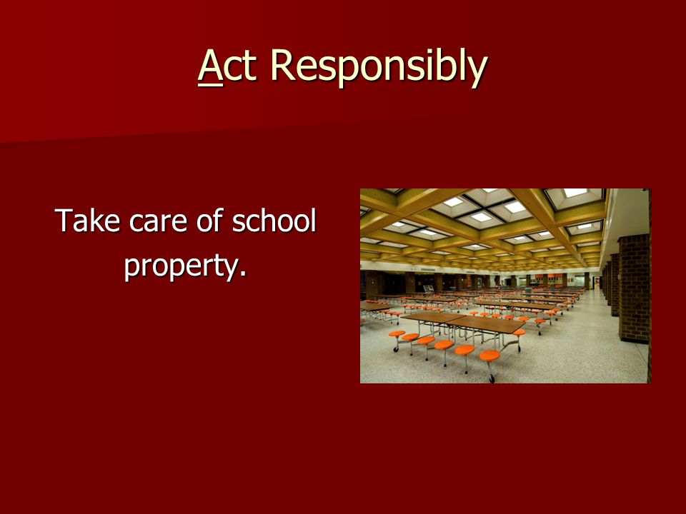 Act Responsibly Take care of school property.