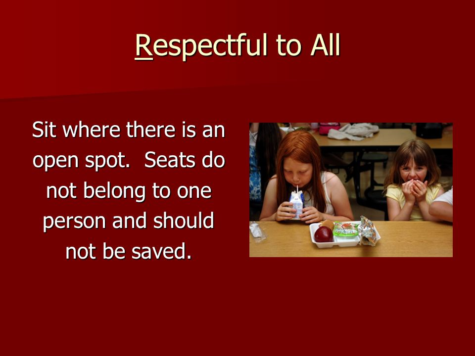 Respectful to All If you see someone who is left out, invite them to talk with you.