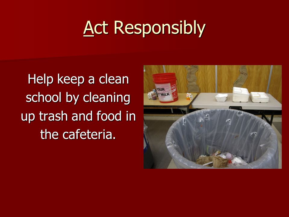 Act Responsibly Help keep a clean school by cleaning up trash and food in the cafeteria.