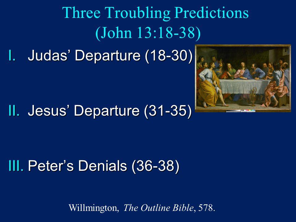 Three Troubling Predictions (John 13:18-38) I.Judas' Departure (18-30) II.Jesus' Departure (31-35) III.Peter's Denials (36-38) Willmington, The Outlin