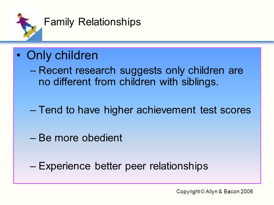 Copyright © Allyn & Bacon 2006 Only children –Recent research suggests only children are no different from children with siblings. –Tend to have highe