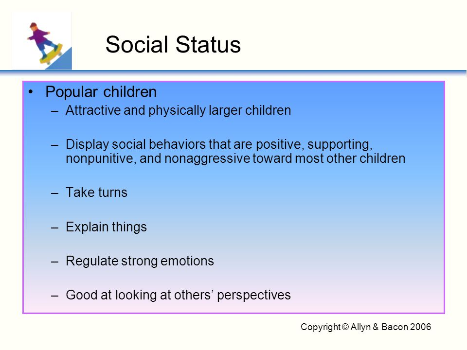 Copyright © Allyn & Bacon 2006 Popular children –Attractive and physically larger children –Display social behaviors that are positive, supporting, no