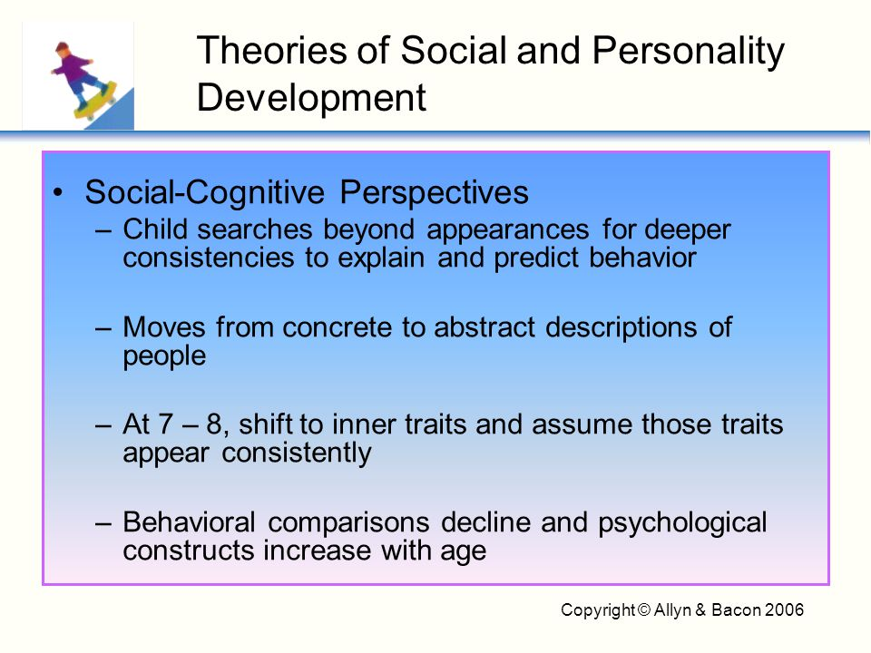 Copyright © Allyn & Bacon 2006 A person's understanding of his or her enduring psychological characteristics –Becomes more complex and abstract –Uses comparisons in self-descriptions –Less tied to external features –More centered on feelings and emotions The Psychological Self