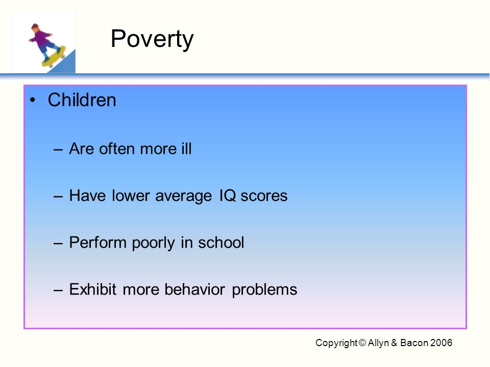 Copyright © Allyn & Bacon 2006 Children –Are often more ill –Have lower average IQ scores –Perform poorly in school –Exhibit more behavior problems Po