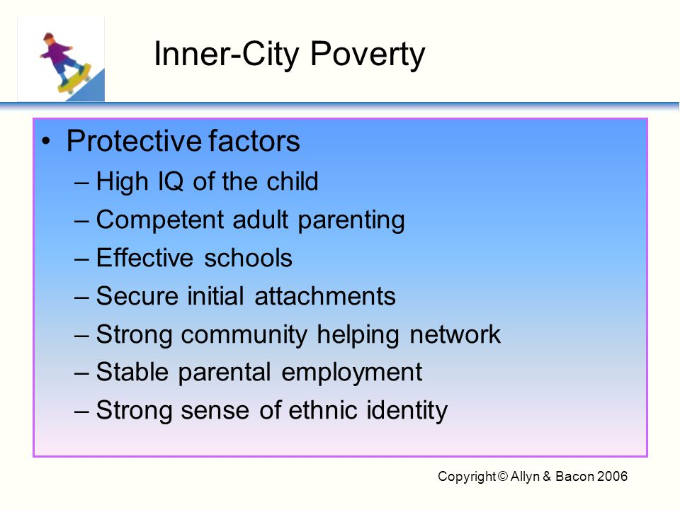 Copyright © Allyn & Bacon 2006 Protective factors –High IQ of the child –Competent adult parenting –Effective schools –Secure initial attachments –Str