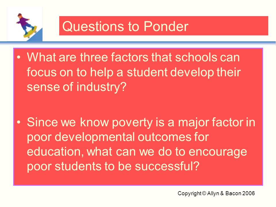 Copyright © Allyn & Bacon 2006 What are three factors that schools can focus on to help a student develop their sense of industry? Since we know pover
