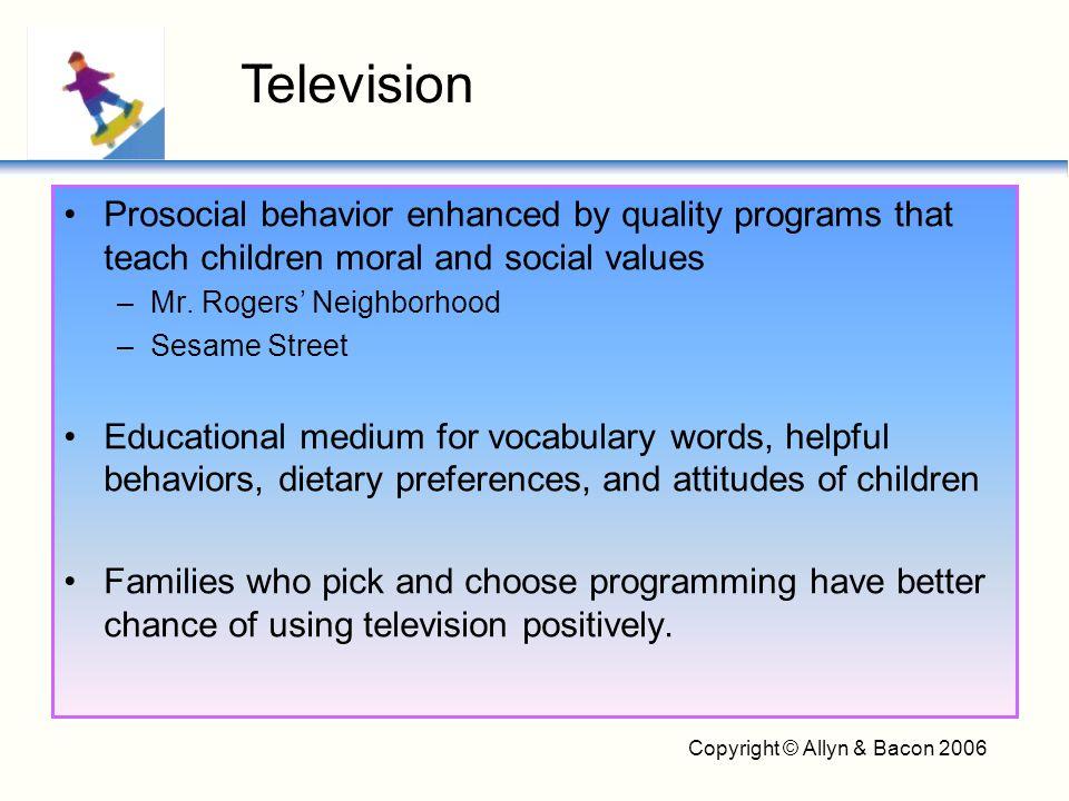 Copyright © Allyn & Bacon 2006 Prosocial behavior enhanced by quality programs that teach children moral and social values –Mr. Rogers' Neighborhood –