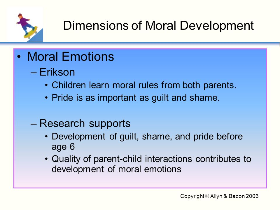 Copyright © Allyn & Bacon 2006 Moral Emotions –Erikson Children learn moral rules from both parents. Pride is as important as guilt and shame. –Resear