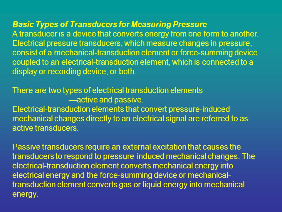 Basic Types of Transducers for Measuring Pressure A transducer is a device that converts energy from one form to another. Electrical pressure transduc