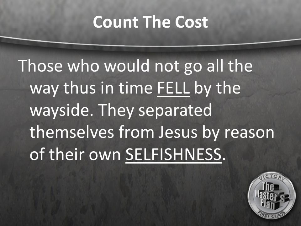 Count The Cost Those who would not go all the way thus in time FELL by the wayside. They separated themselves from Jesus by reason of their own SELFIS