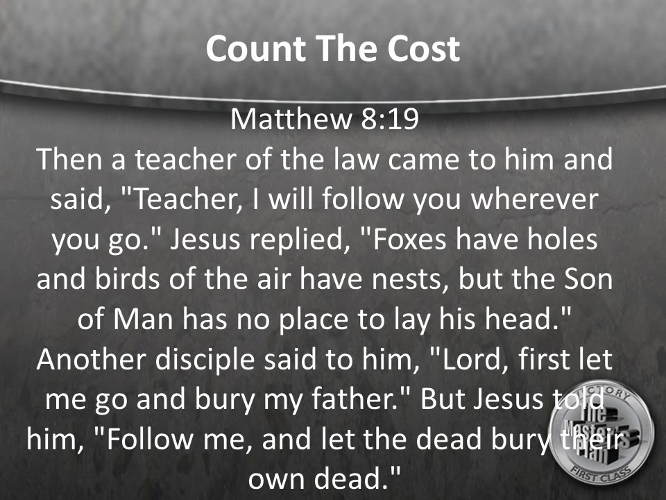 Count The Cost Matthew 8:19 Then a teacher of the law came to him and said, Teacher, I will follow you wherever you go. Jesus replied, Foxes have holes and birds of the air have nests, but the Son of Man has no place to lay his head. Another disciple said to him, Lord, first let me go and bury my father. But Jesus told him, Follow me, and let the dead bury their own dead.