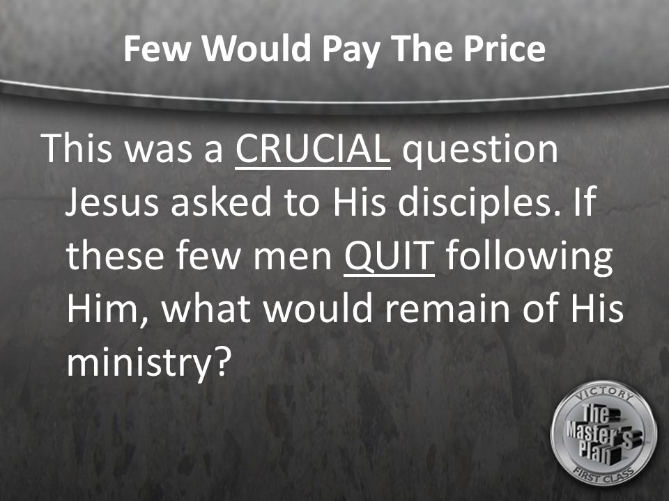Few Would Pay The Price This was a CRUCIAL question Jesus asked to His disciples. If these few men QUIT following Him, what would remain of His minist