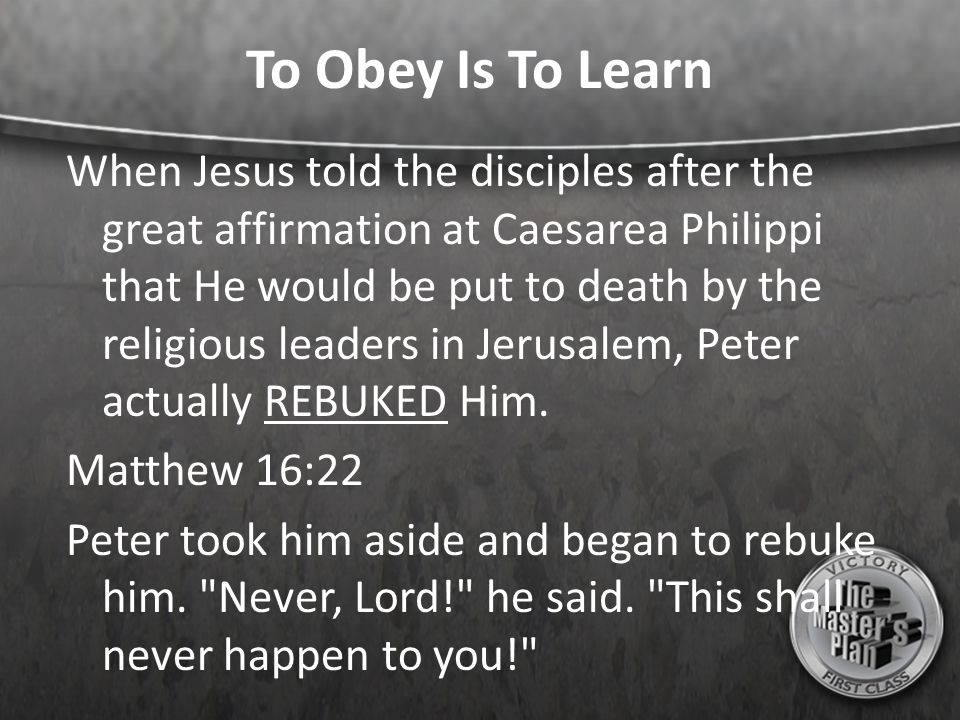 To Obey Is To Learn When Jesus told the disciples after the great affirmation at Caesarea Philippi that He would be put to death by the religious leaders in Jerusalem, Peter actually REBUKED Him.