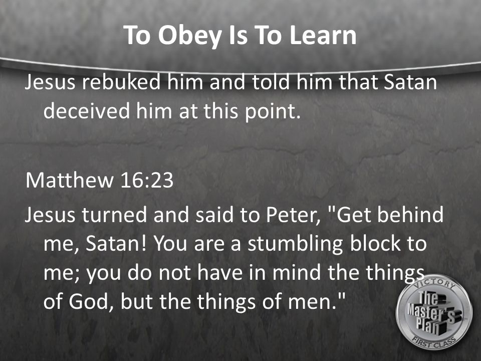 To Obey Is To Learn Jesus rebuked him and told him that Satan deceived him at this point.