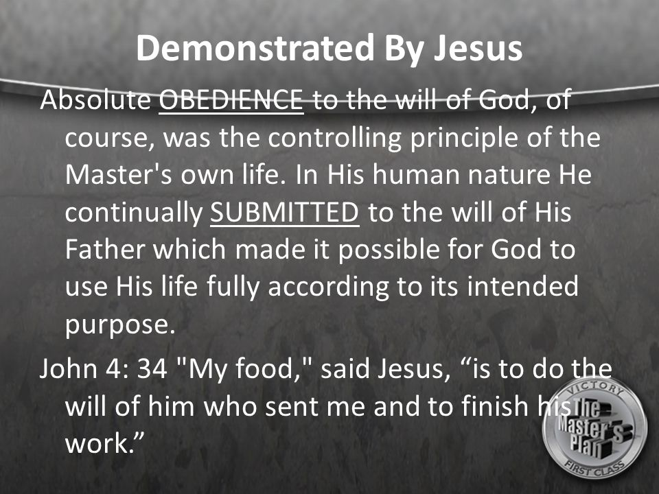 Demonstrated By Jesus Absolute OBEDIENCE to the will of God, of course, was the controlling principle of the Master s own life.