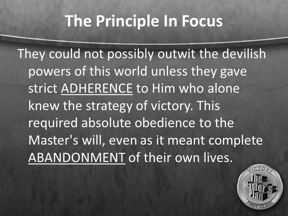 The Principle In Focus They could not possibly outwit the devilish powers of this world unless they gave strict ADHERENCE to Him who alone knew the strategy of victory.