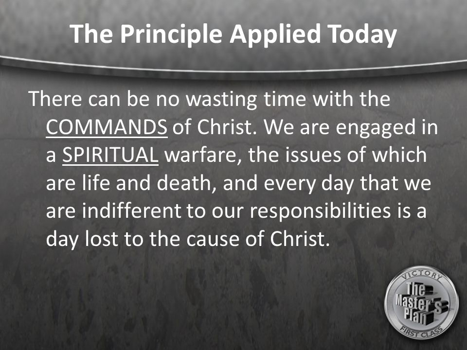 The Principle Applied Today There can be no wasting time with the COMMANDS of Christ. We are engaged in a SPIRITUAL warfare, the issues of which are l