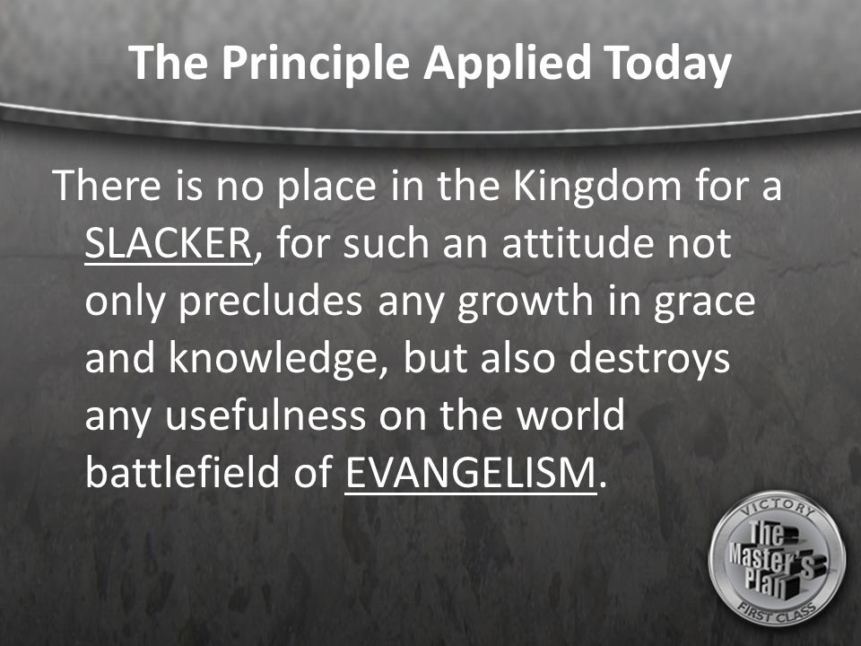 The Principle Applied Today There is no place in the Kingdom for a SLACKER, for such an attitude not only precludes any growth in grace and knowledge,