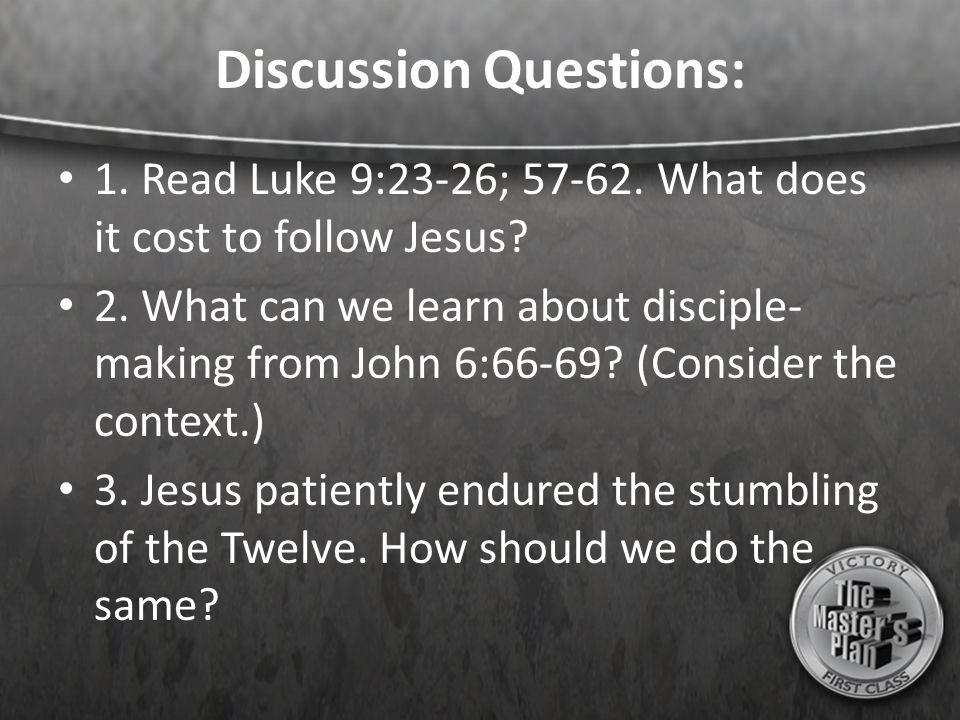 Discussion Questions: 1. Read Luke 9:23-26; 57-62. What does it cost to follow Jesus? 2. What can we learn about disciple- making from John 6:66-69? (