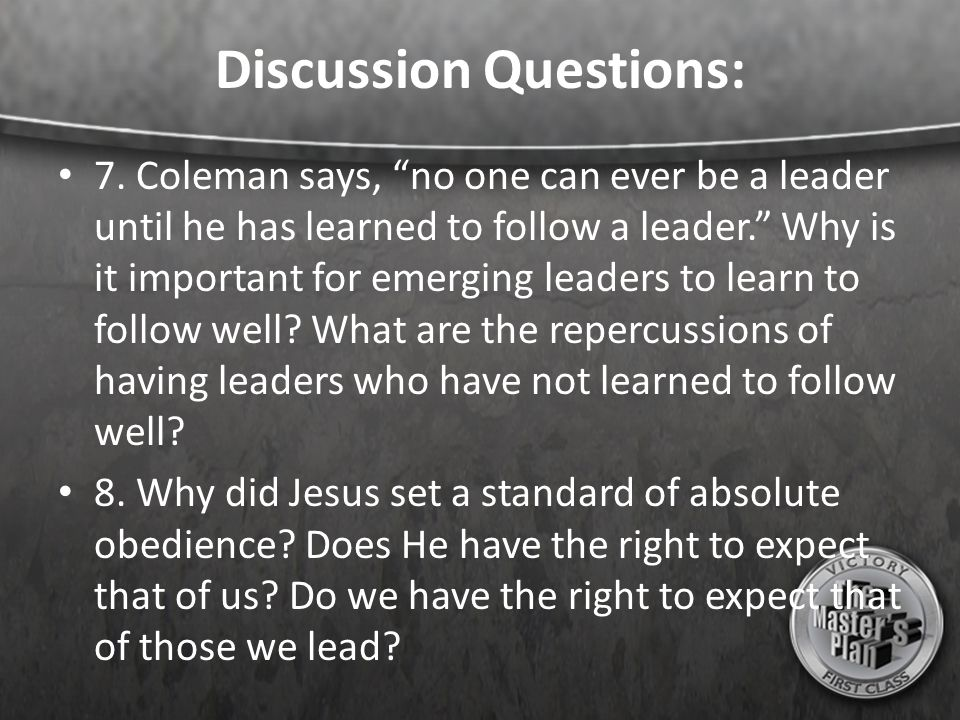 """Discussion Questions: 7. Coleman says, """"no one can ever be a leader until he has learned to follow a leader."""" Why is it important for emerging leaders"""