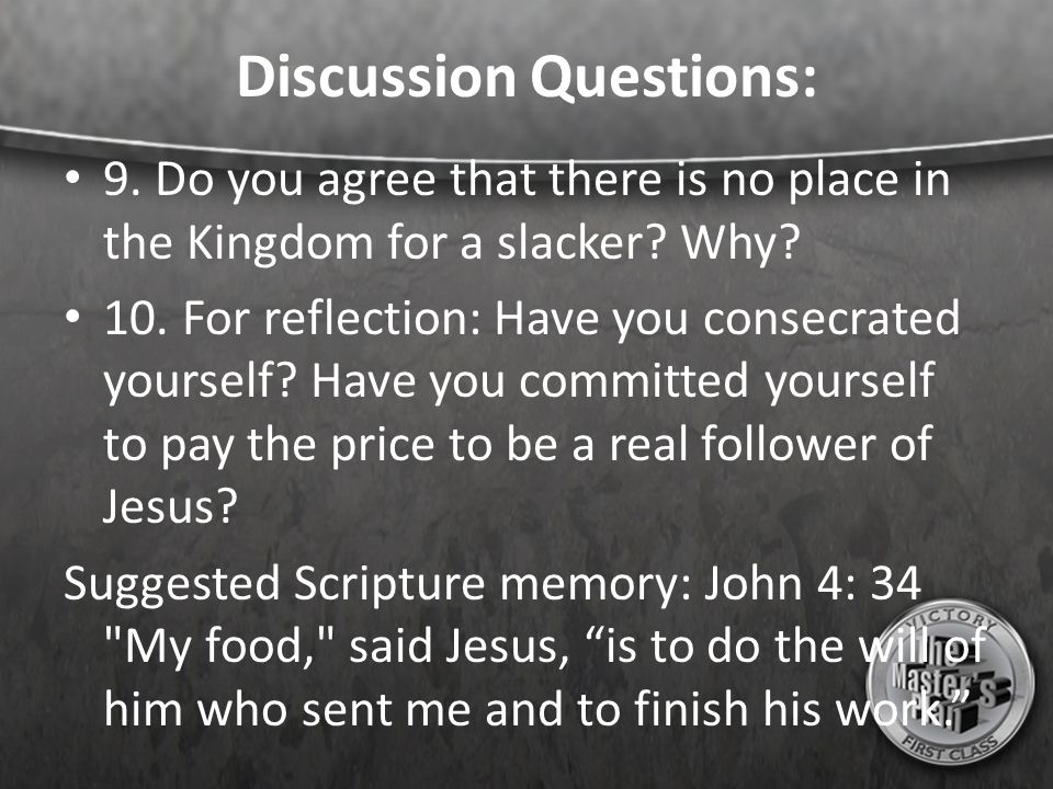 Discussion Questions: 9. Do you agree that there is no place in the Kingdom for a slacker? Why? 10. For reflection: Have you consecrated yourself? Hav