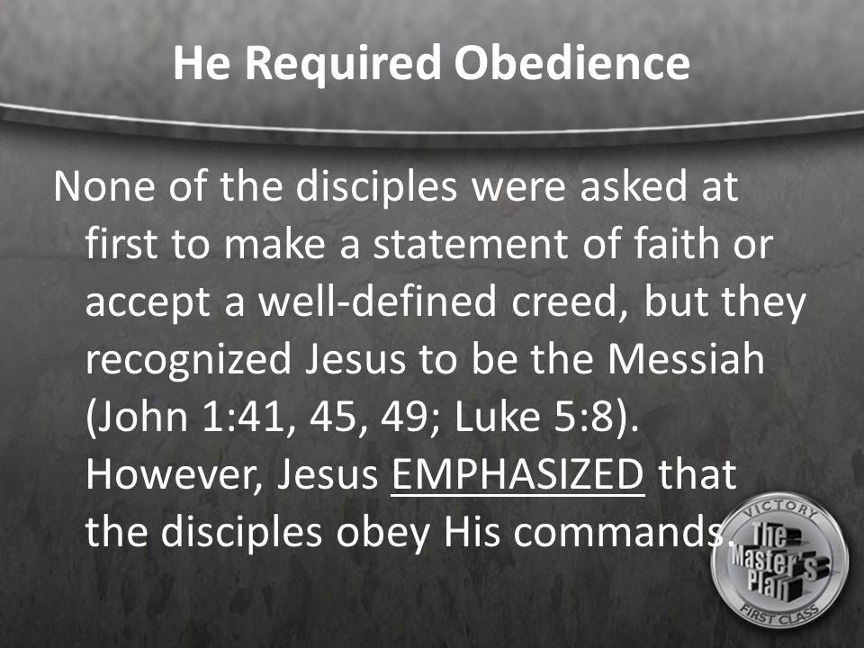 He Required Obedience None of the disciples were asked at first to make a statement of faith or accept a well-defined creed, but they recognized Jesus to be the Messiah (John 1:41, 45, 49; Luke 5:8).