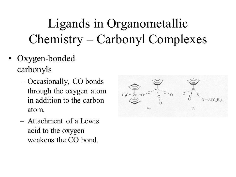 Ligands in Organometallic Chemistry – Carbonyl Complexes Oxygen-bonded carbonyls –Occasionally, CO bonds through the oxygen atom in addition to the ca