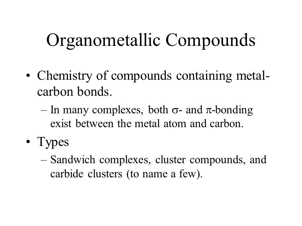 Organometallic Compounds Chemistry of compounds containing metal- carbon bonds. –In many complexes, both  - and  -bonding exist between the metal at