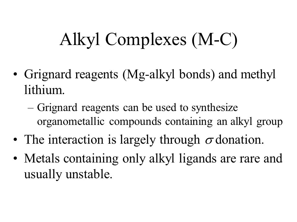 Alkyl Complexes (M-C) Grignard reagents (Mg-alkyl bonds) and methyl lithium. –Grignard reagents can be used to synthesize organometallic compounds con