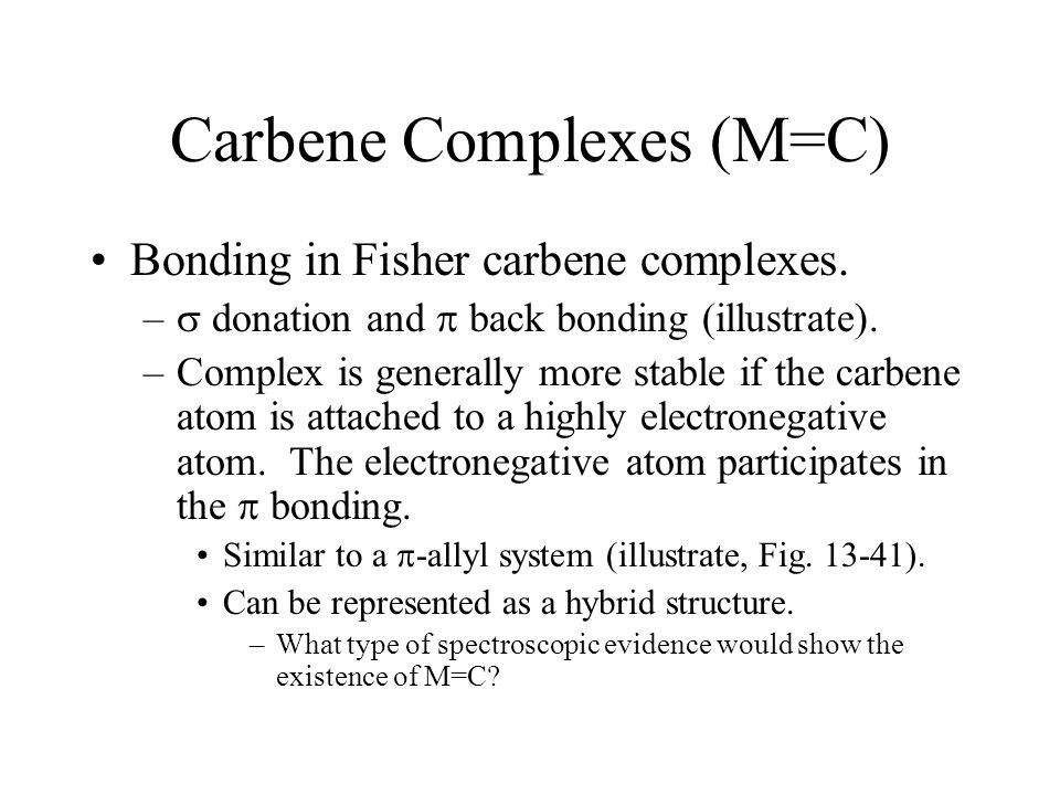 Carbene Complexes (M=C) Bonding in Fisher carbene complexes. –  donation and  back bonding (illustrate). –Complex is generally more stable if the ca