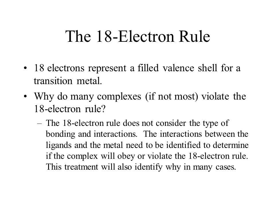 The 18-Electron Rule 18 electrons represent a filled valence shell for a transition metal. Why do many complexes (if not most) violate the 18-electron