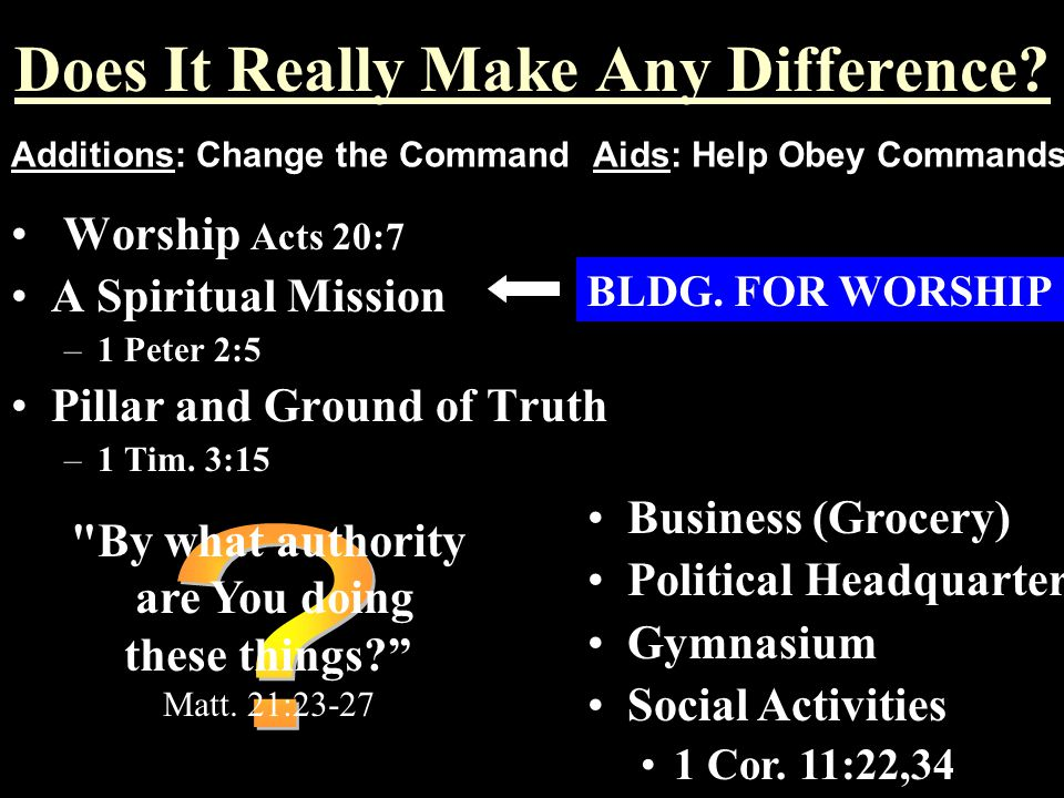 Does It Really Make Any Difference? Worship Acts 20:7 A Spiritual Mission –1 Peter 2:5 Pillar and Ground of Truth –1 Tim. 3:15 BLDG. FOR WORSHIP Addit