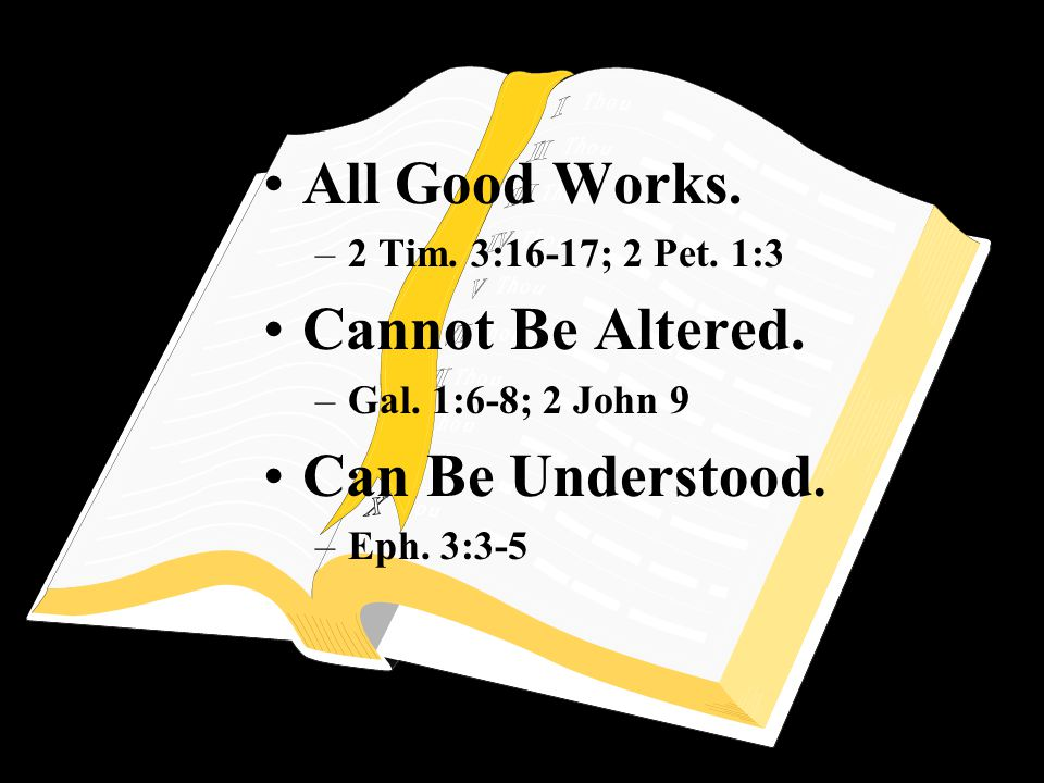 All Good Works. –2 Tim. 3:16-17; 2 Pet. 1:3 Cannot Be Altered. –Gal. 1:6-8; 2 John 9 Can Be Understood. –Eph. 3:3-5