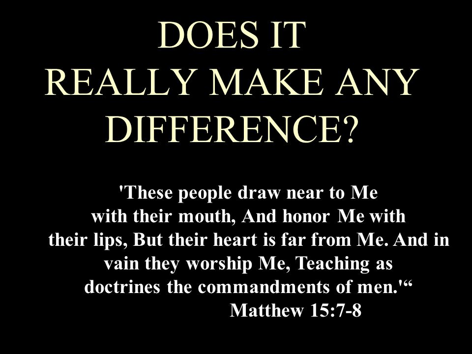 DOES IT REALLY MAKE ANY DIFFERENCE? 'These people draw near to Me with their mouth, And honor Me with their lips, But their heart is far from Me. And