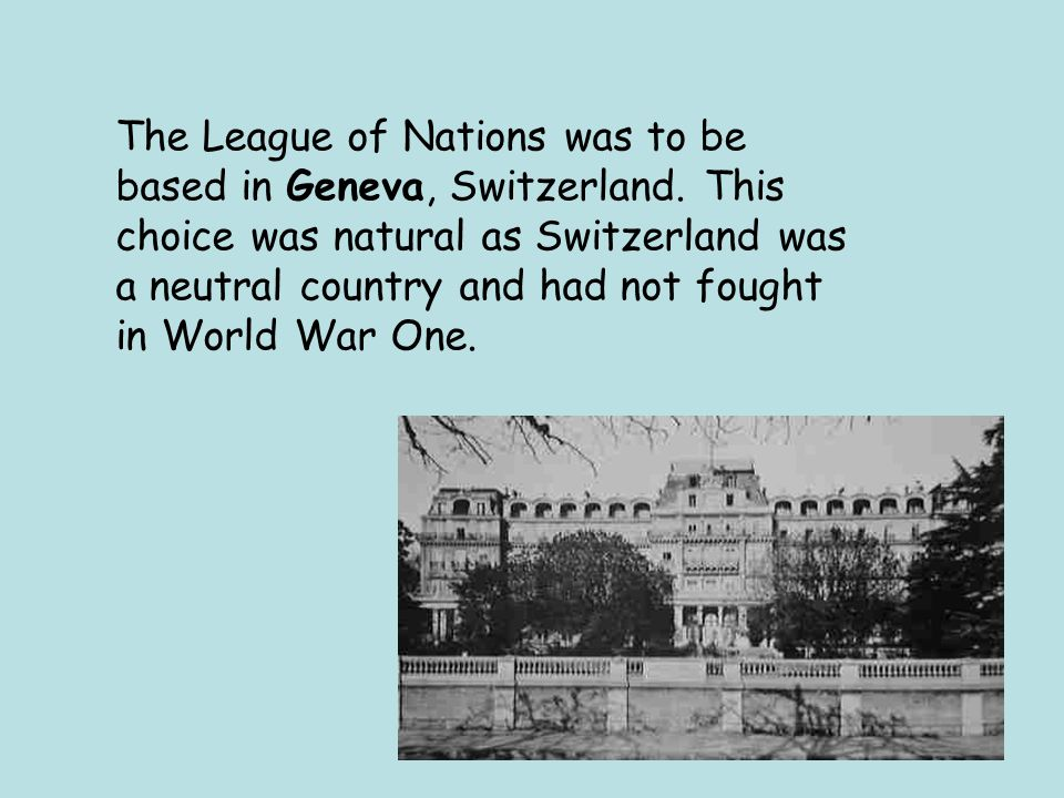 The League of Nations was to be based in Geneva, Switzerland.