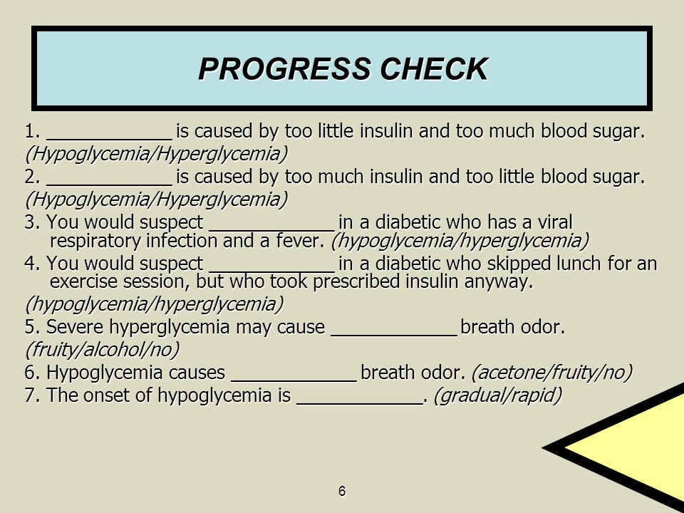 6 PROGRESS CHECK 1. ____________ is caused by too little insulin and too much blood sugar. (Hypoglycemia/Hyperglycemia) 2. ____________ is caused by t