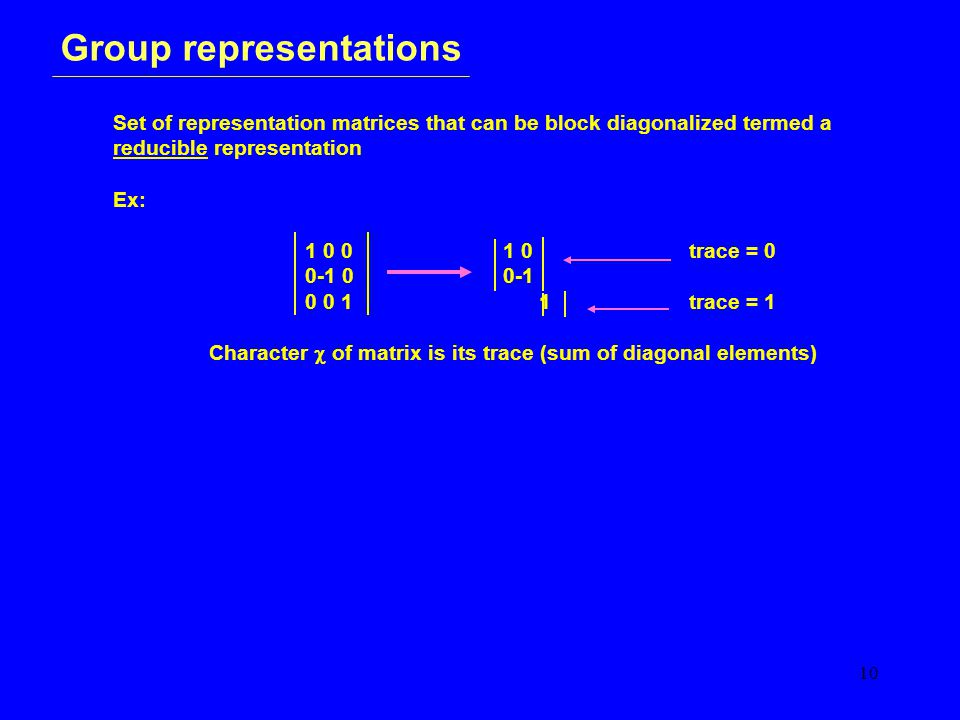 10 Group representations Set of representation matrices that can be block diagonalized termed a reducible representation Ex: 1 0 0 1 0 trace = 0 0-1 0 0-1 0 0 1 1trace = 1 Character  of matrix is its trace (sum of diagonal elements)