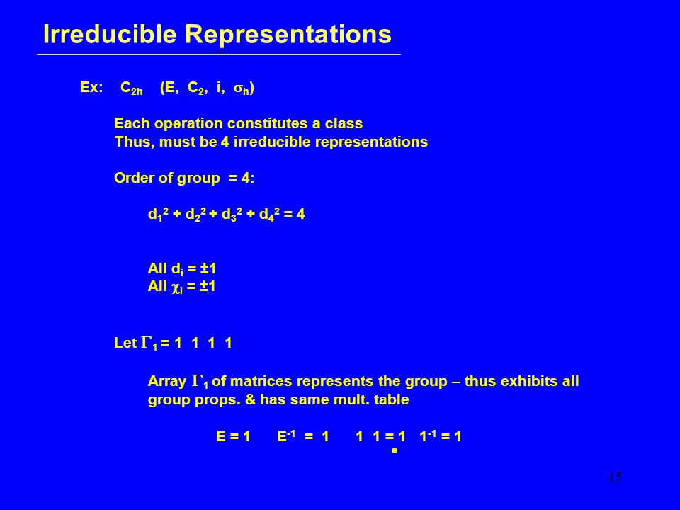 15 Irreducible Representations Ex: C 2h (E, C 2, i,  h ) Each operation constitutes a class Thus, must be 4 irreducible representations Order of group = 4: d 1 2 + d 2 2 + d 3 2 + d 4 2 = 4 All d i = ±1 All  i = ±1 Let  1 = 1 1 1 1 Array  1 of matrices represents the group – thus exhibits all group props.