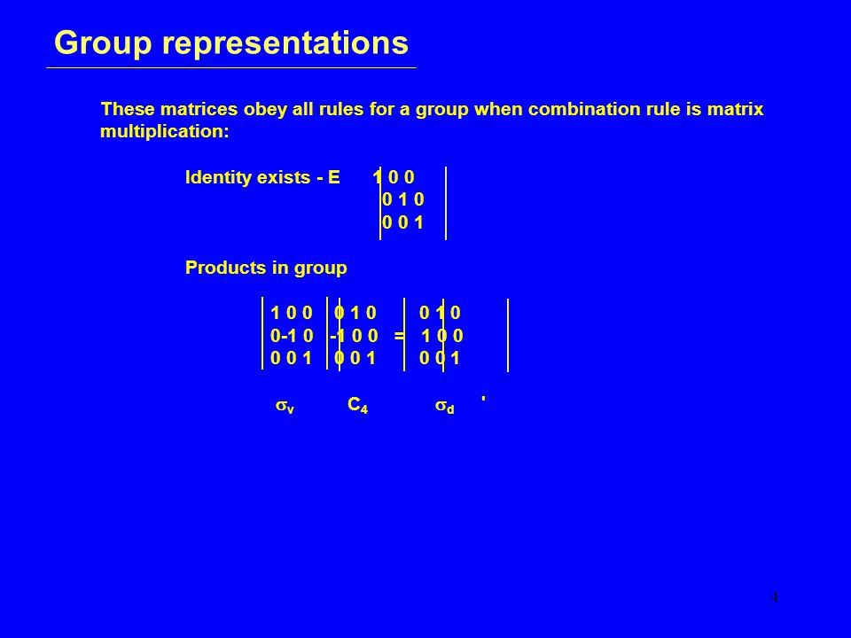 4 Group representations These matrices obey all rules for a group when combination rule is matrix multiplication: Identity exists - E 1 0 0 0 1 0 0 0 1 Products in group 1 0 0 0 1 0 0 1 0 0-1 0 -1 0 0 = 1 0 0 0 0 1 0 0 1 0 0 1  v C 4  d