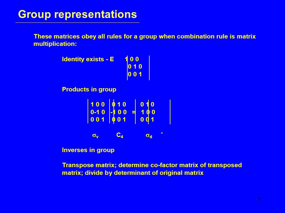 5 Group representations These matrices obey all rules for a group when combination rule is matrix multiplication: Identity exists - E 1 0 0 0 1 0 0 0
