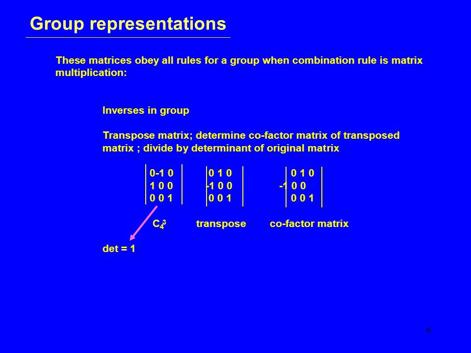 6 Group representations These matrices obey all rules for a group when combination rule is matrix multiplication: Inverses in group Transpose matrix; determine co-factor matrix of transposed matrix ; divide by determinant of original matrix 0-1 0 0 1 0 0 1 0 1 0 0 -1 0 0 -1 0 0 0 0 1 0 0 10 0 1 C 4 transpose co-factor matrix det = 1 3